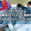 【0円で作れる】年会費無料のETCカード2019年最新特集!本当におすすめのETCカードの作り方!